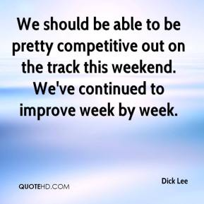 Dick Lee - We should be able to be pretty competitive out on the track this weekend. We've continued to improve week by week.