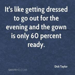 Dick Taylor - It's like getting dressed to go out for the evening and the gown is only 60 percent ready.
