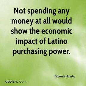 Dolores Huerta - Not spending any money at all would show the economic impact of Latino purchasing power.