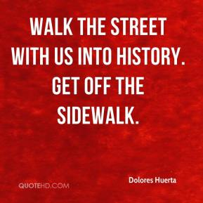 Dolores Huerta - Walk the street with us into history. Get off the sidewalk.