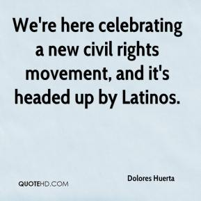 Dolores Huerta - We're here celebrating a new civil rights movement, and it's headed up by Latinos.