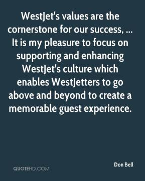 Don Bell - WestJet's values are the cornerstone for our success, ... It is my pleasure to focus on supporting and enhancing WestJet's culture which enables WestJetters to go above and beyond to create a memorable guest experience.