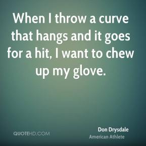 Don Drysdale - When I throw a curve that hangs and it goes for a hit, I want to chew up my glove.