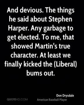 Don Drysdale - And devious. The things he said about Stephen Harper. Any garbage to get elected. To me, that showed Martin's true character. At least we finally kicked the (Liberal) bums out.