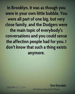 Don Drysdale - In Brooklyn, it was as though you were in your own little bubble. You were all part of one big, but very close family, and the Dodgers were the main topic of everybody's conversations and you could sense the affection people had for you. I don't know that such a thing exists anymore.