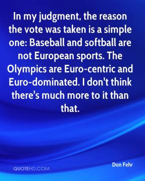 Don Fehr - In my judgment, the reason the vote was taken is a simple one: Baseball and softball are not European sports. The Olympics are Euro-centric and Euro-dominated. I don't think there's much more to it than that.
