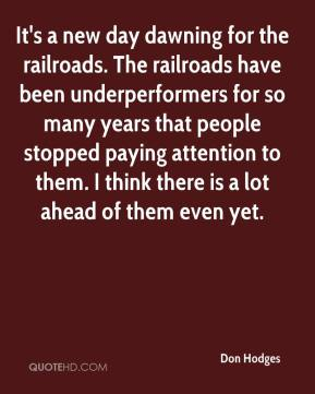 It's a new day dawning for the railroads. The railroads have been underperformers for so many years that people stopped paying attention to them. I think there is a lot ahead of them even yet.