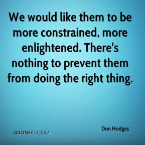 We would like them to be more constrained, more enlightened. There's nothing to prevent them from doing the right thing.