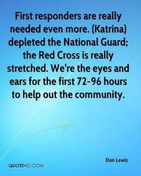 Don Lewis - First responders are really needed even more. (Katrina) depleted the National Guard; the Red Cross is really stretched. We're the eyes and ears for the first 72-96 hours to help out the community.