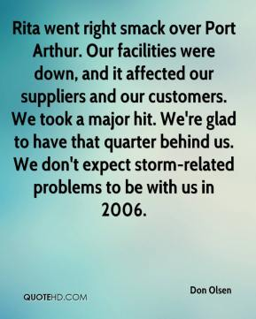 Don Olsen - Rita went right smack over Port Arthur. Our facilities were down, and it affected our suppliers and our customers. We took a major hit. We're glad to have that quarter behind us. We don't expect storm-related problems to be with us in 2006.