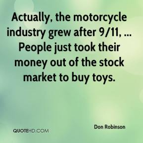 Actually, the motorcycle industry grew after 9/11, ... People just took their money out of the stock market to buy toys.