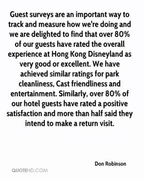 Guest surveys are an important way to track and measure how we're doing and we are delighted to find that over 80% of our guests have rated the overall experience at Hong Kong Disneyland as very good or excellent. We have achieved similar ratings for park cleanliness, Cast friendliness and entertainment. Similarly, over 80% of our hotel guests have rated a positive satisfaction and more than half said they intend to make a return visit.