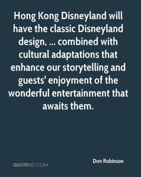 Don Robinson - Hong Kong Disneyland will have the classic Disneyland design, ... combined with cultural adaptations that enhance our storytelling and guests' enjoyment of the wonderful entertainment that awaits them.