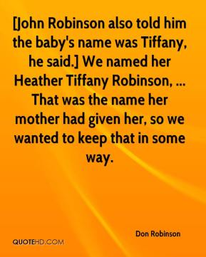 [John Robinson also told him the baby's name was Tiffany, he said.] We named her Heather Tiffany Robinson, ... That was the name her mother had given her, so we wanted to keep that in some way.