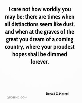 Donald G. Mitchell - I care not how worldly you may be: there are times when all distinctions seem like dust, and when at the graves of the great you dream of a coming country, where your proudest hopes shall be dimmed forever.