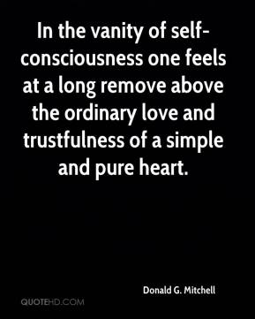 Donald G. Mitchell - In the vanity of self-consciousness one feels at a long remove above the ordinary love and trustfulness of a simple and pure heart.