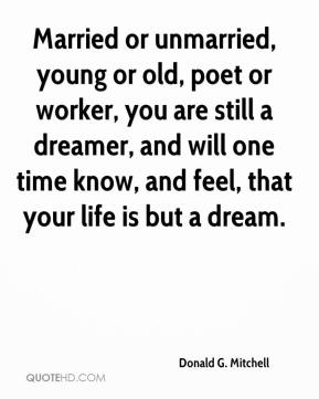Donald G. Mitchell - Married or unmarried, young or old, poet or worker, you are still a dreamer, and will one time know, and feel, that your life is but a dream.