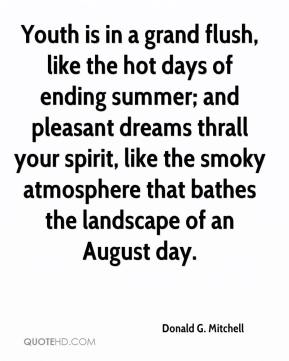 Donald G. Mitchell - Youth is in a grand flush, like the hot days of ending summer; and pleasant dreams thrall your spirit, like the smoky atmosphere that bathes the landscape of an August day.