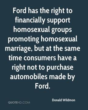 Ford has the right to financially support homosexual groups promoting homosexual marriage, but at the same time consumers have a right not to purchase automobiles made by Ford.