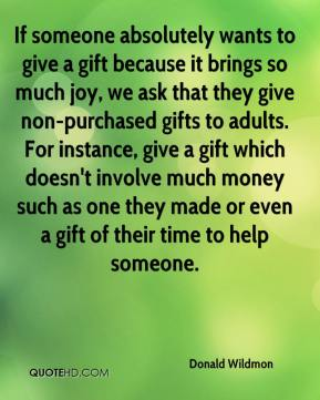 Donald Wildmon - If someone absolutely wants to give a gift because it brings so much joy, we ask that they give non-purchased gifts to adults. For instance, give a gift which doesn't involve much money such as one they made or even a gift of their time to help someone.