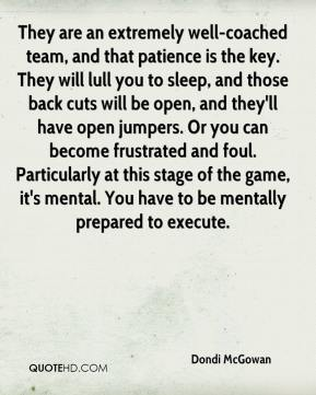 Dondi McGowan - They are an extremely well-coached team, and that patience is the key. They will lull you to sleep, and those back cuts will be open, and they'll have open jumpers. Or you can become frustrated and foul. Particularly at this stage of the game, it's mental. You have to be mentally prepared to execute.