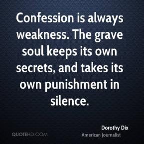 Confession is always weakness. The grave soul keeps its own secrets, and takes its own punishment in silence.