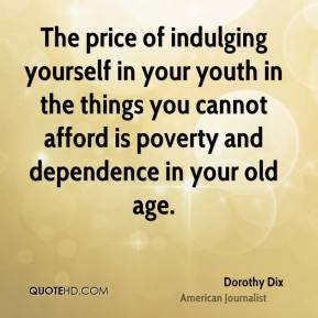 The price of indulging yourself in your youth in the things you cannot afford is poverty and dependence in your old age.