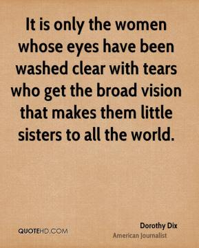 Dorothy Dix - It is only the women whose eyes have been washed clear with tears who get the broad vision that makes them little sisters to all the world.