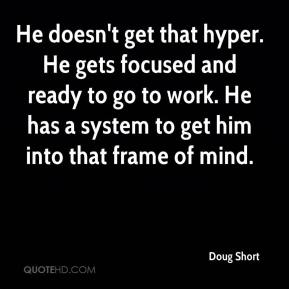 Doug Short - He doesn't get that hyper. He gets focused and ready to go to work. He has a system to get him into that frame of mind.