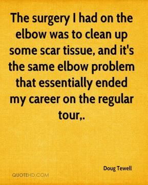Doug Tewell - The surgery I had on the elbow was to clean up some scar tissue, and it's the same elbow problem that essentially ended my career on the regular tour.