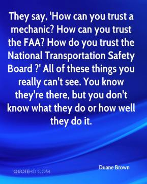 Duane Brown - They say, 'How can you trust a mechanic? How can you trust the FAA? How do you trust the National Transportation Safety Board ?' All of these things you really can't see. You know they're there, but you don't know what they do or how well they do it.