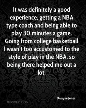 Dwayne Jones - It was definitely a good experience, getting a NBA type coach and being able to play 30 minutes a game. Going from college basketball I wasn't too accustomed to the style of play in the NBA, so being there helped me out a lot.