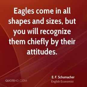 Eagles come in all shapes and sizes, but you will recognize them chiefly by their attitudes.