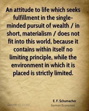 E. F. Schumacher - An attitude to life which seeks fulfillment in the single-minded pursuit of wealth / in short, materialism / does not fit into this world, because it contains within itself no limiting principle, while the environment in which it is placed is strictly limited.