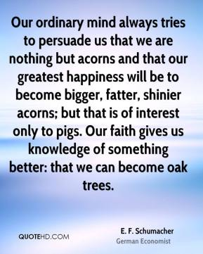 E. F. Schumacher - Our ordinary mind always tries to persuade us that we are nothing but acorns and that our greatest happiness will be to become bigger, fatter, shinier acorns; but that is of interest only to pigs. Our faith gives us knowledge of something better: that we can become oak trees.