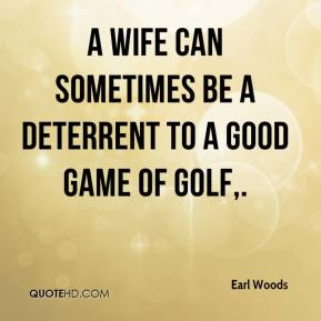 A wife can sometimes be a deterrent to a good game of golf.