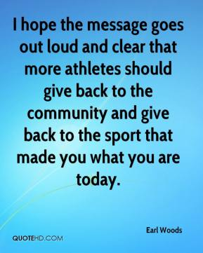 Earl Woods - I hope the message goes out loud and clear that more athletes should give back to the community and give back to the sport that made you what you are today.