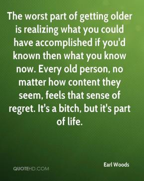 The worst part of getting older is realizing what you could have accomplished if you'd known then what you know now. Every old person, no matter how content they seem, feels that sense of regret. It's a bitch, but it's part of life.