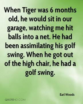 When Tiger was 6 months old, he would sit in our garage, watching me hit balls into a net. He had been assimilating his golf swing. When he got out of the high chair, he had a golf swing.