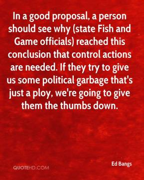 Ed Bangs - In a good proposal, a person should see why (state Fish and Game officials) reached this conclusion that control actions are needed. If they try to give us some political garbage that's just a ploy, we're going to give them the thumbs down.