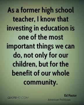 As a former high school teacher, I know that investing in education is one of the most important things we can do, not only for our children, but for the benefit of our whole community.