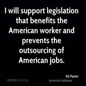 Ed Pastor - I will support legislation that benefits the American worker and prevents the outsourcing of American jobs.