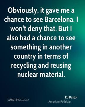 Obviously, it gave me a chance to see Barcelona. I won't deny that. But I also had a chance to see something in another country in terms of recycling and reusing nuclear material.