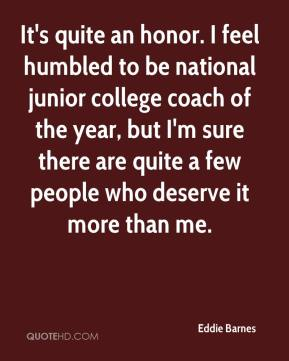 Eddie Barnes - It's quite an honor. I feel humbled to be national junior college coach of the year, but I'm sure there are quite a few people who deserve it more than me.