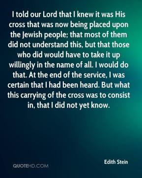 Edith Stein - I told our Lord that I knew it was His cross that was now being placed upon the Jewish people; that most of them did not understand this, but that those who did would have to take it up willingly in the name of all. I would do that. At the end of the service, I was certain that I had been heard. But what this carrying of the cross was to consist in, that I did not yet know.