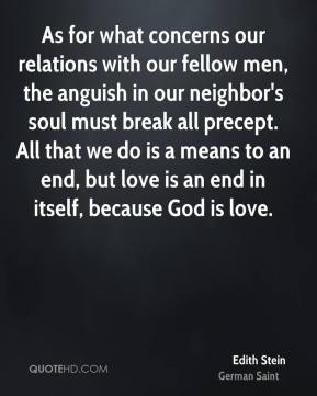 Edith Stein - As for what concerns our relations with our fellow men, the anguish in our neighbor's soul must break all precept. All that we do is a means to an end, but love is an end in itself, because God is love.