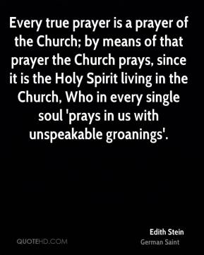 Edith Stein - Every true prayer is a prayer of the Church; by means of that prayer the Church prays, since it is the Holy Spirit living in the Church, Who in every single soul 'prays in us with unspeakable groanings'.
