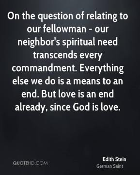 Edith Stein - On the question of relating to our fellowman - our neighbor's spiritual need transcends every commandment. Everything else we do is a means to an end. But love is an end already, since God is love.