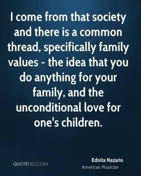 Ednita Nazario - I come from that society and there is a common thread, specifically family values - the idea that you do anything for your family, and the unconditional love for one's children.