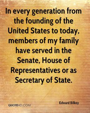 Edward Bilkey - In every generation from the founding of the United States to today, members of my family have served in the Senate, House of Representatives or as Secretary of State.